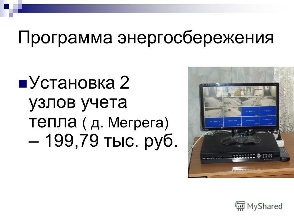 Программа энергосбережения Установка 2 узлов учета тепла ( д. Мегрега) – 199,79 тыс. руб.