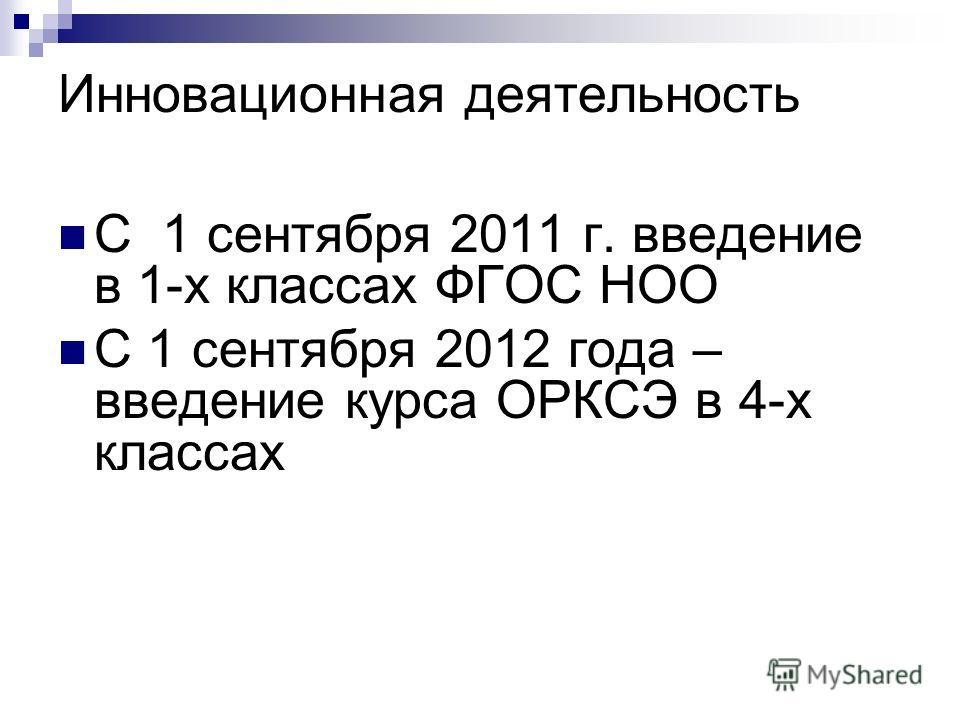 Инновационная деятельность С 1 сентября 2011 г. введение в 1-х классах ФГОС НОО С 1 сентября 2012 года – введение курса ОРКСЭ в 4-х классах