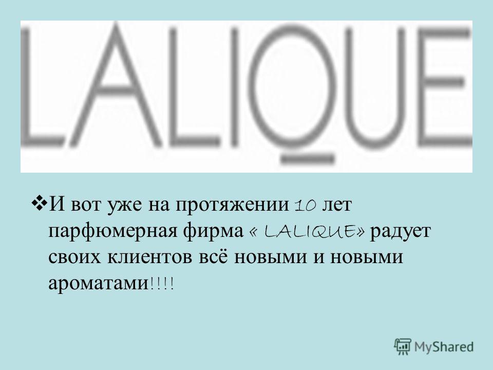 И вот уже на протяжении 10 лет парфюмерная фирма « LALIQUE» радует своих клиентов всё новыми и новыми ароматами !!!!