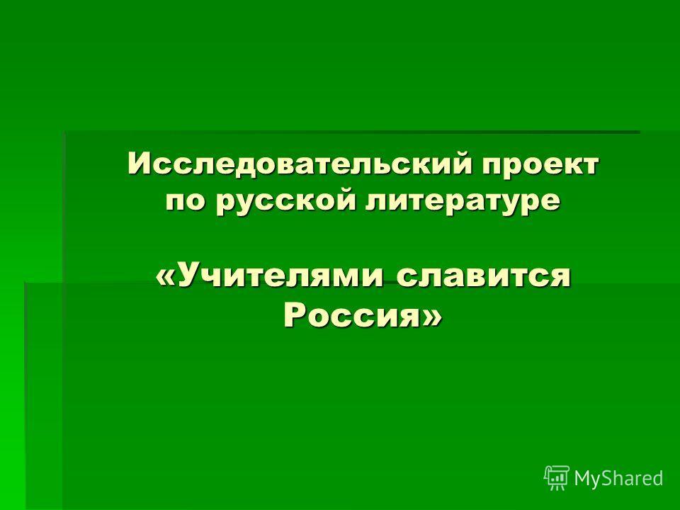 Исследовательский проект по русской литературе «Учителями славится Россия»