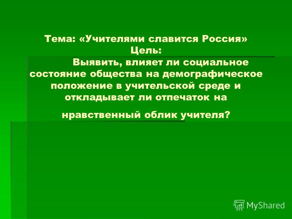 Тема: «Учителями славится Россия» Цель: Выявить, влияет ли социальное состояние общества на демографическое положение в учительской среде и откладывает ли отпечаток на нравственный облик учителя?