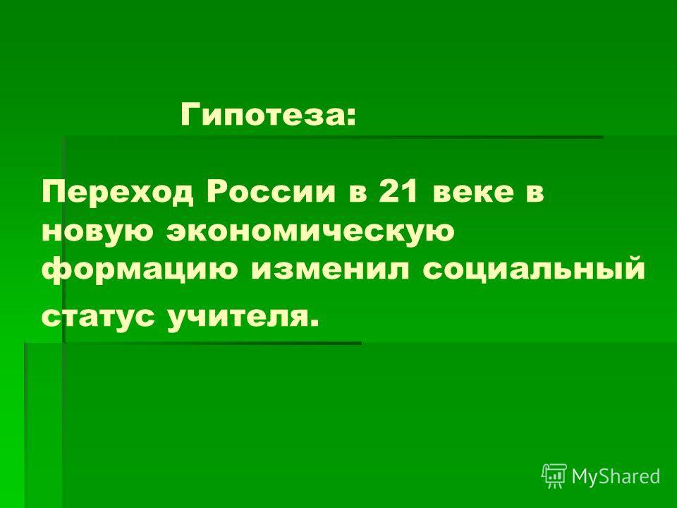 Гипотеза: Переход России в 21 веке в новую экономическую формацию изменил социальный статус учителя.
