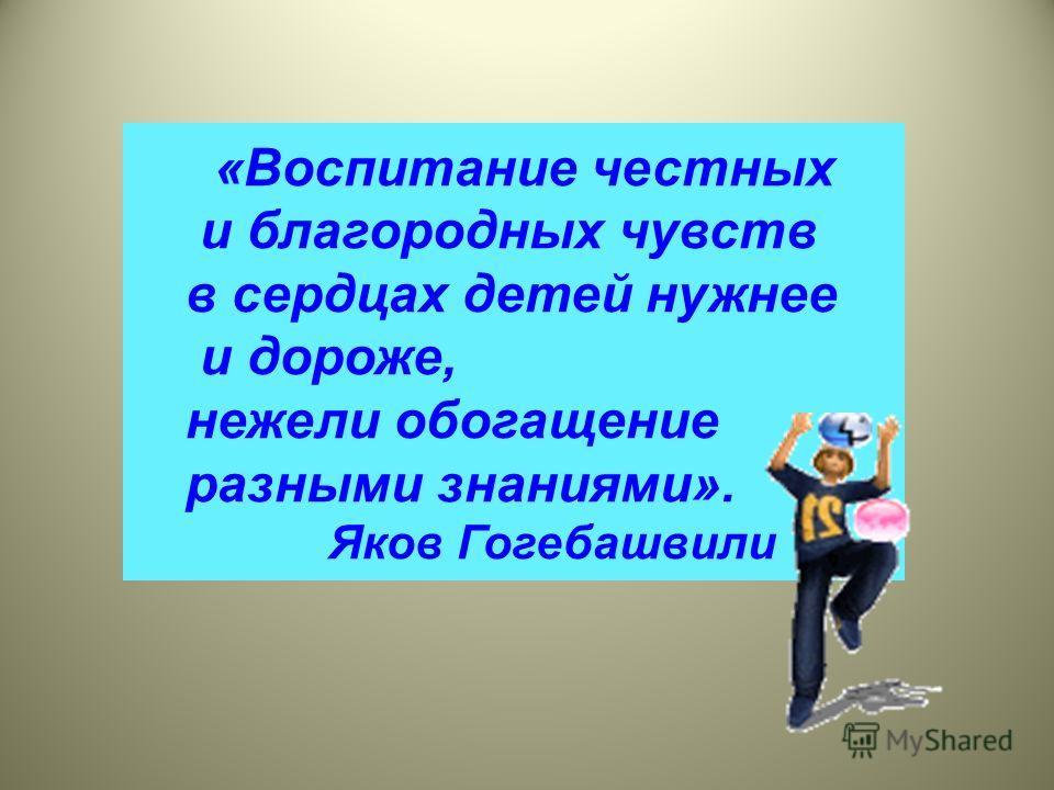 «Воспитание честных и благородных чувств в сердцах детей нужнее и дороже, нежели обогащение разными знаниями». Яков Гогебашвили