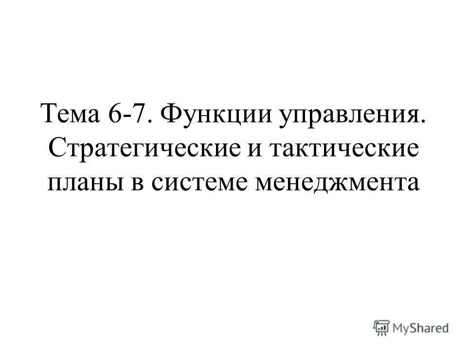 Тема 6-7. Функции управления. Стратегические и тактические планы в системе менеджмента