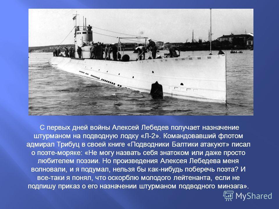 С первых дней войны Алексей Лебедев получает назначение штурманом на подводную лодку «Л-2». Командовавший флотом адмирал Трибуц в своей книге «Подводники Балтики атакуют» писал о поэте-моряке: «Не могу назвать себя знатоком или даже просто любителем
