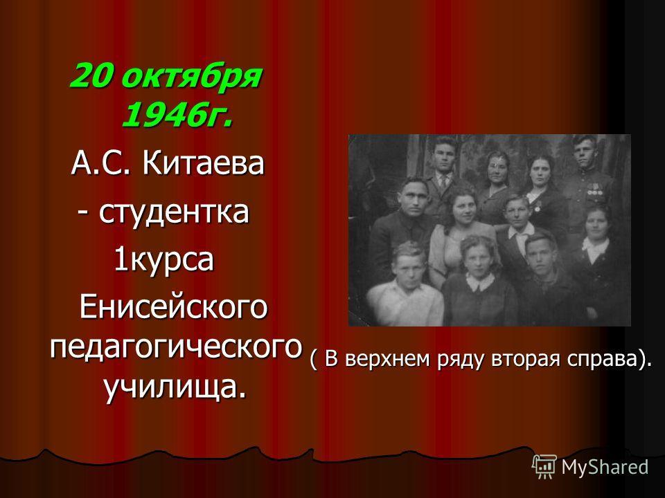 20 октября 1946г. А.С. Китаева А.С. Китаева - студентка 1курса Енисейского педагогического училища. Енисейского педагогического училища. ( В верхнем ряду вторая справа). ( В верхнем ряду вторая справа).