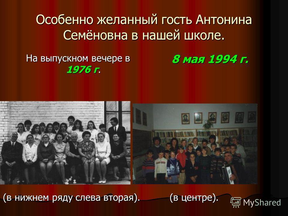 Особенно желанный гость Антонина Семёновна в нашей школе. На выпускном вечере в 1976 г. 8 мая 1994 г. (в нижнем ряду слева вторая). (в центре).