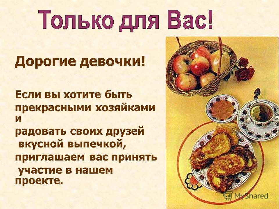Дорогие девочки! Если вы хотите быть прекрасными хозяйками и радовать своих друзей вкусной выпечкой, приглашаем вас принять участие в нашем проекте.