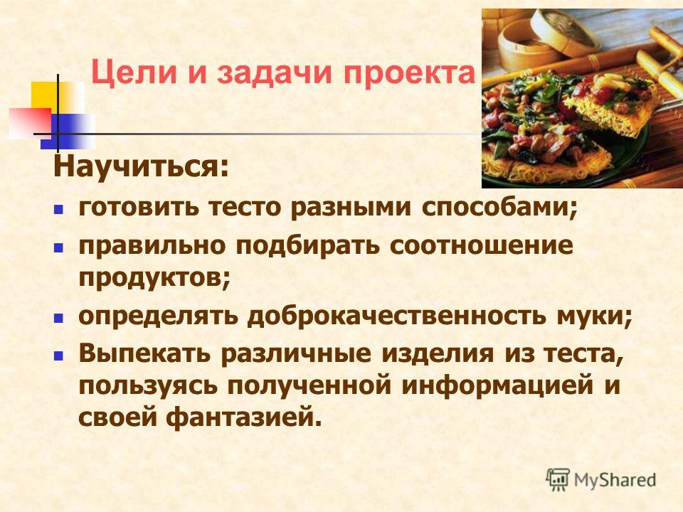 Научиться: готовить тесто разными способами; правильно подбирать соотношение продуктов; определять доброкачественность муки; Выпекать различные изделия из теста, пользуясь полученной информацией и своей фантазией. Цели и задачи проекта