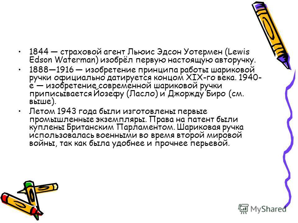 1844 страховой агент Льюис Эдсон Уотермен (Lewis Edson Waterman) изобрёл первую настоящую авторучку. 18881916 изобретение принципа работы шариковой ручки официально датируется концом XIX-го века. 1940- е изобретение современной шариковой ручки припис