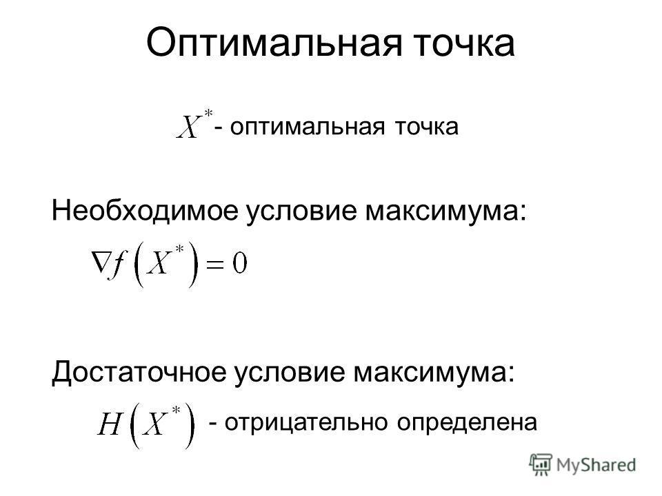 Оптимальная точка Необходимое условие максимума: - оптимальная точка Достаточное условие максимума: - отрицательно определена