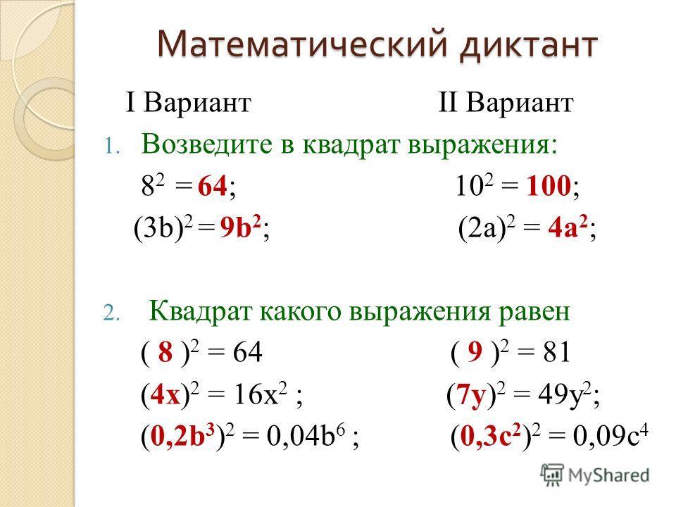 Математический диктант I Вариант II Вариант 1. Возведите в квадрат выражения: 8 2 = …; 10 2 = …; (3b) 2 = …; (2a) 2 = …; 2. Квадрат какого выражения равен (…) 2 = 64 (…) 2 = 81 (…) 2 = 16x 2 ; (…) 2 = 49y 2 ; (…) 2 = 0,04b 6 ; (…) 2 = 0,09c 4