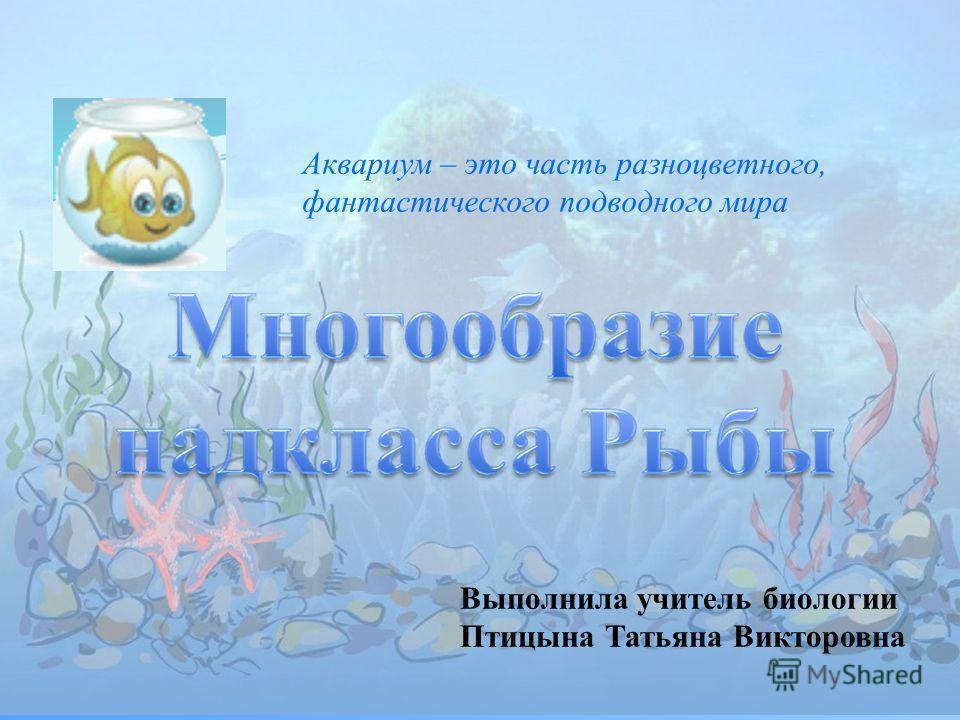 Выполнила учитель биологии Птицына Татьяна Викторовна Аквариум – это часть разноцветного, фантастического подводного мира