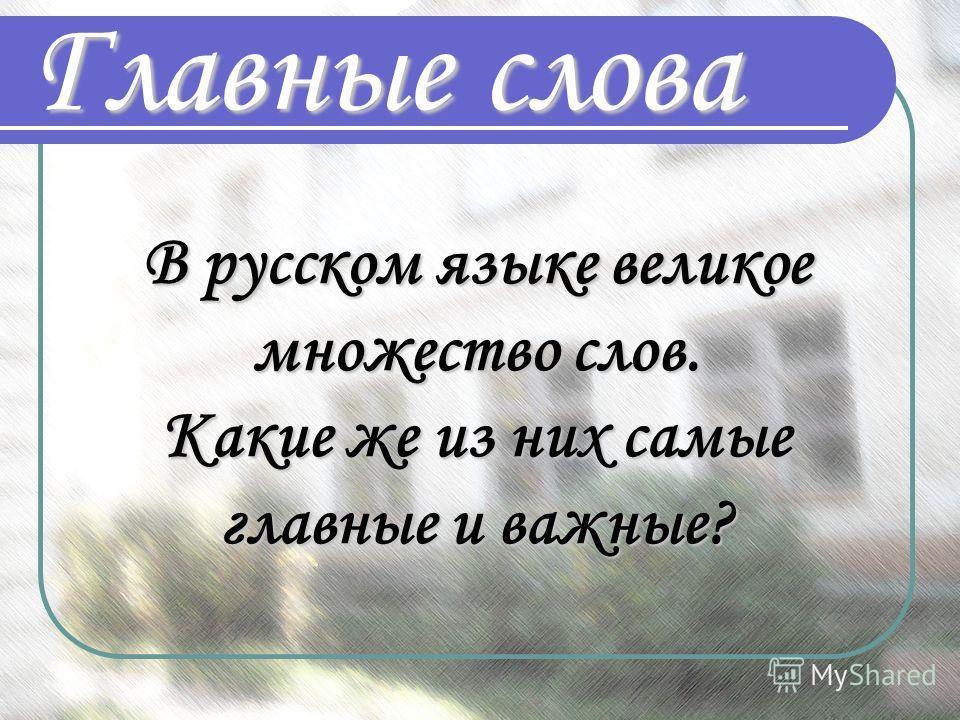 Главные слова В русском языке великое множество слов. Какие же из них самые главные и важные?
