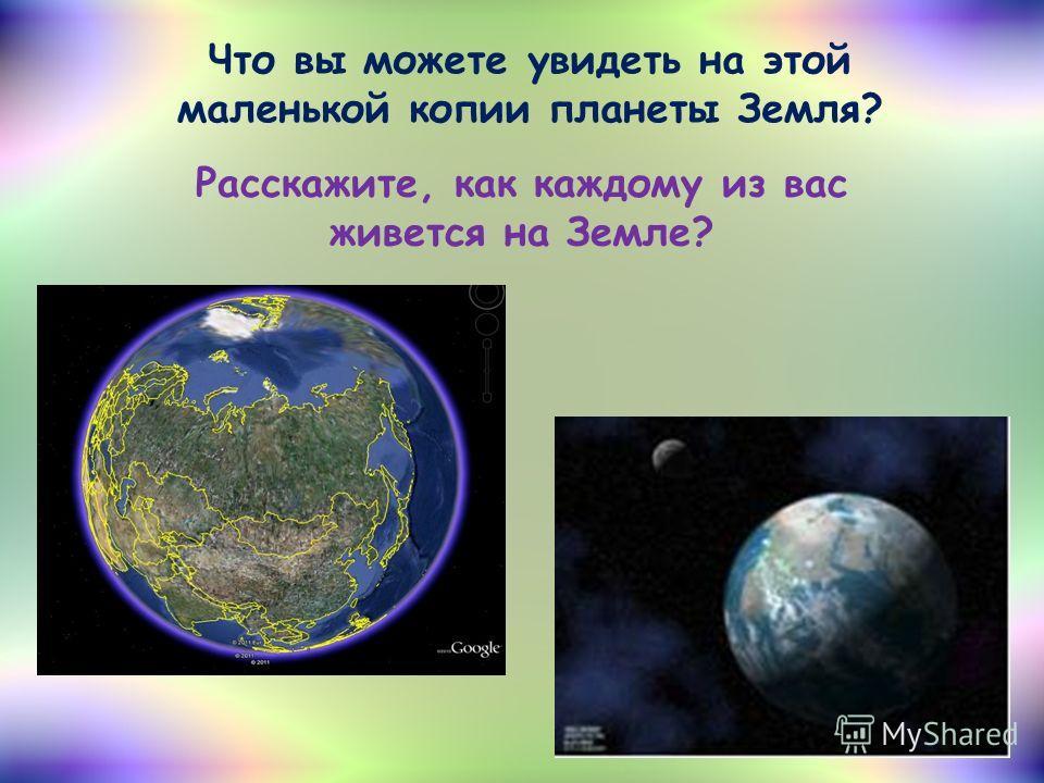 Что вы можете увидеть на этой маленькой копии планеты Земля? Расскажите, как каждому из вас живется на Земле?