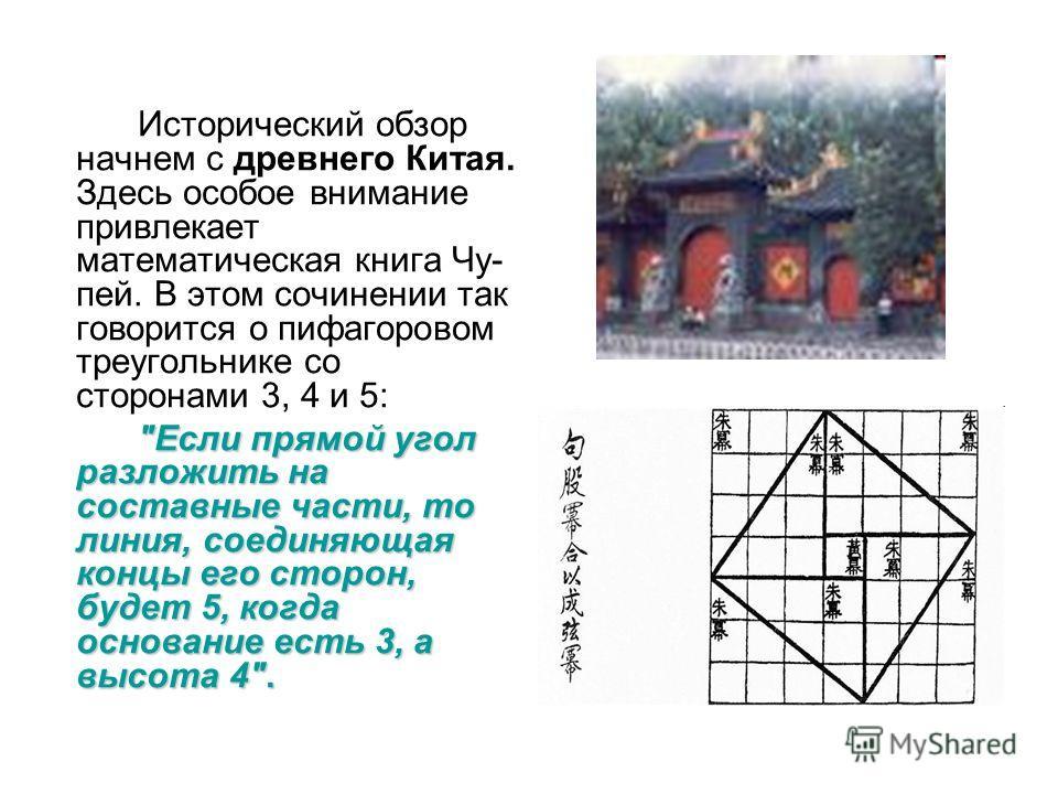 Исторический обзор начнем с древнего Китая. Здесь особое внимание привлекает математическая книга Чу- пей. В этом сочинении так говорится о пифагоровом треугольнике со сторонами 3, 4 и 5: