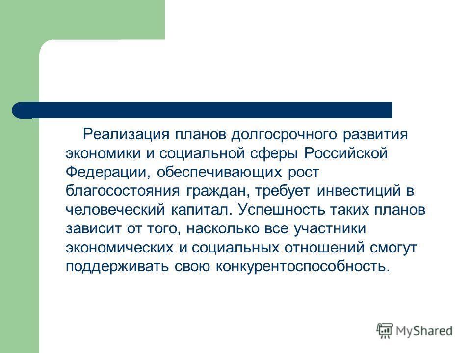 Реализация планов долгосрочного развития экономики и социальной сферы Российской Федерации, обеспечивающих рост благосостояния граждан, требует инвестиций в человеческий капитал. Успешность таких планов зависит от того, насколько все участники эконом