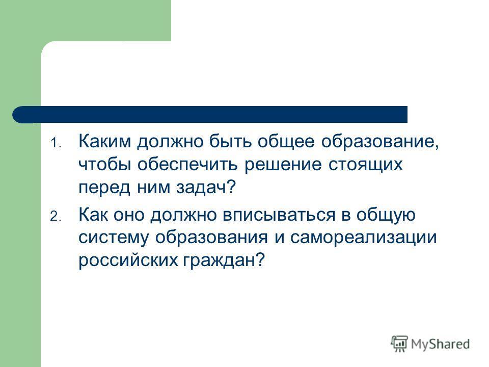 1. Каким должно быть общее образование, чтобы обеспечить решение стоящих перед ним задач? 2. Как оно должно вписываться в общую систему образования и самореализации российских граждан?