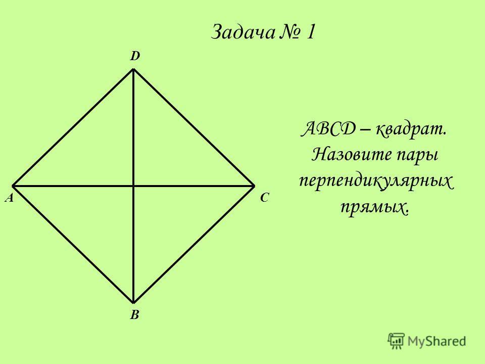 A D B C ABCD – квадрат. Назовите пары перпендикулярных прямых. Задача 1