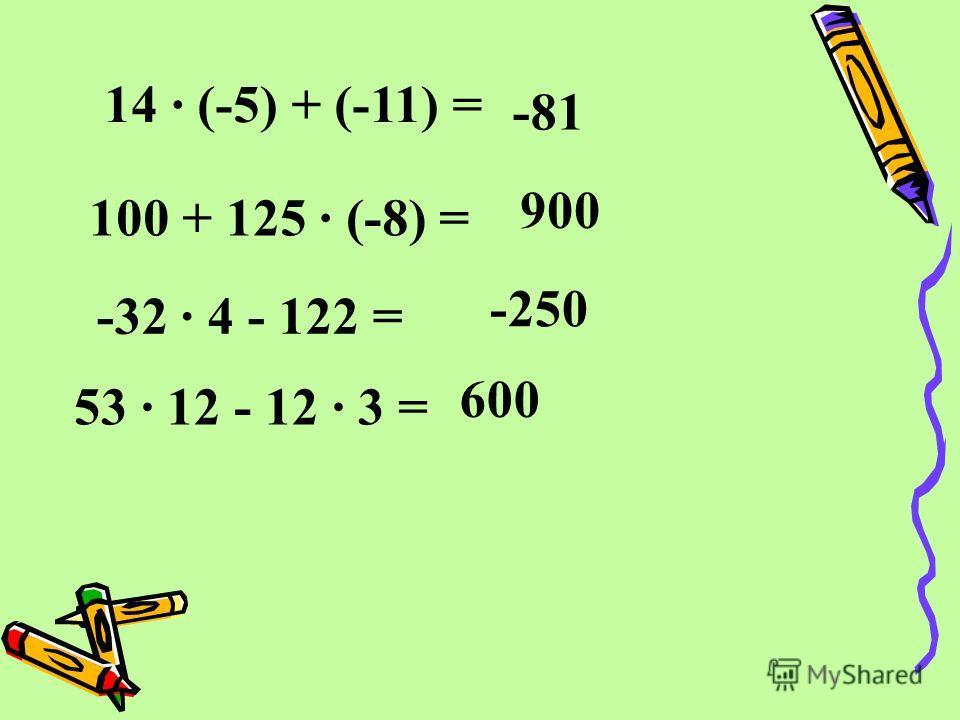 14 · (-5) + (-11) = 100 + 125 · (-8) = -81 900 -32 · 4 - 122 = -250 53 · 12 - 12 · 3 = 600