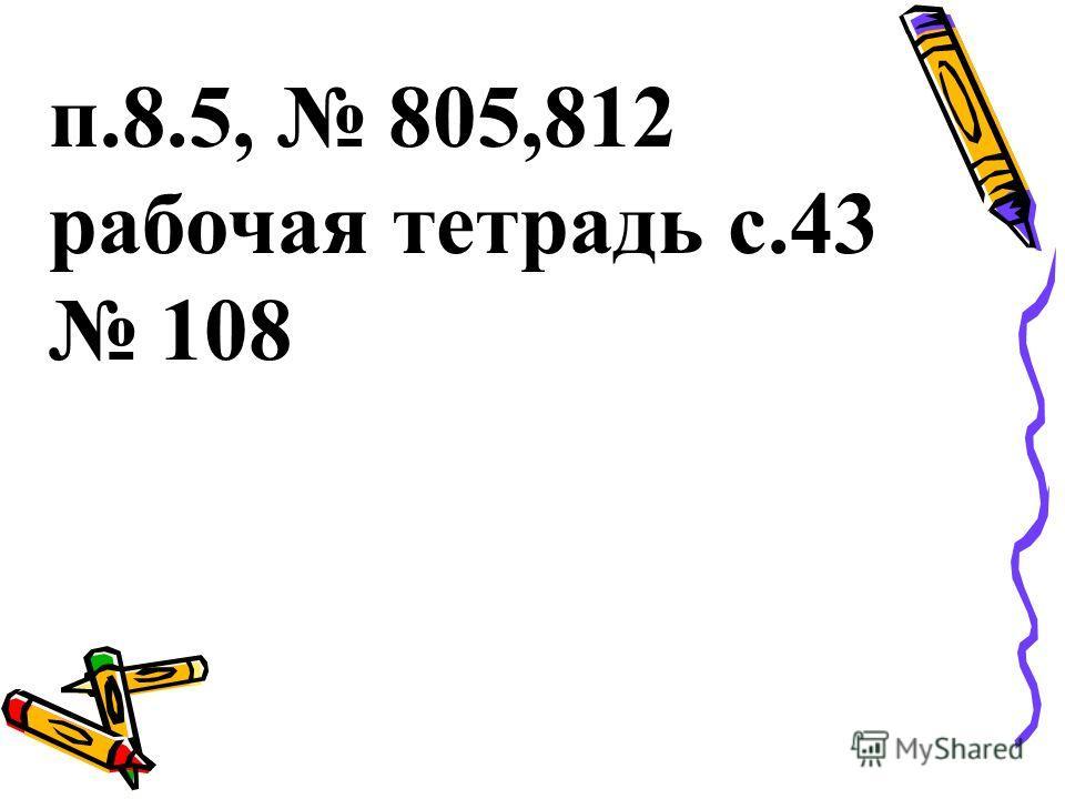 п.8.5, 805,812 рабочая тетрадь с.43 108