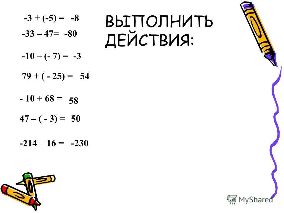 -3 + (-5) = -33 – 47= -10 – (- 7) = 79 + ( - 25) = - 10 + 68 = 47 – ( - 3) = -214 – 16 = -8 -80 -3 54 58 50 -230 ВЫПОЛНИТЬ ДЕЙСТВИЯ: