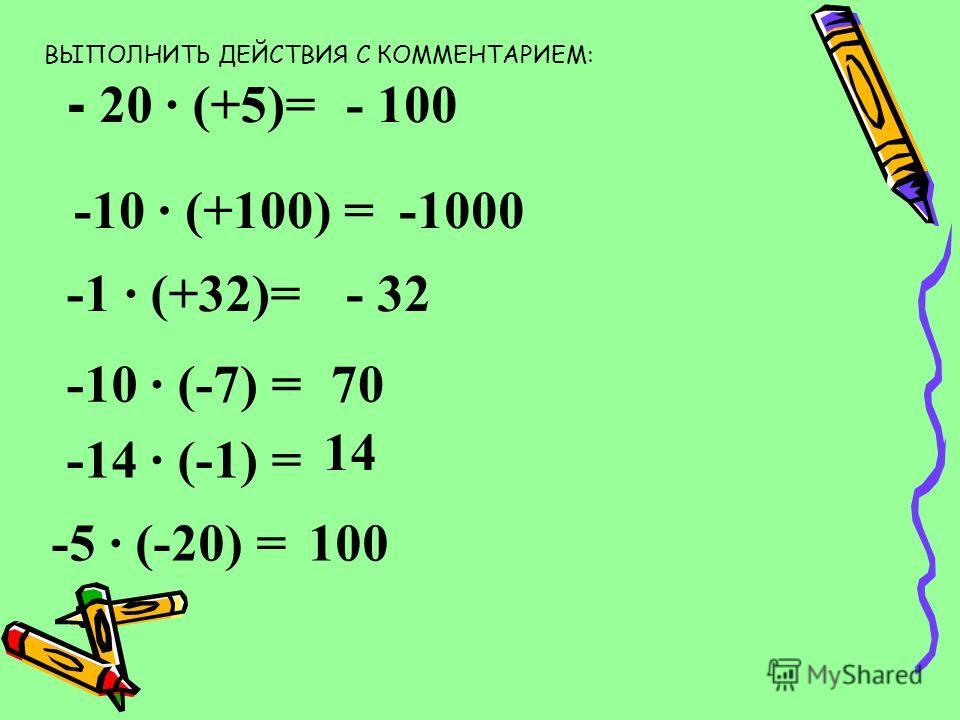 - 20 · (+5)= - 100 -10 · (+100) =-1000 -1 · (+32)=- 32 -10 · (-7) =70 -14 · (-1) = 14 -5 · (-20) =100 ВЫПОЛНИТЬ ДЕЙСТВИЯ С КОММЕНТАРИЕМ: