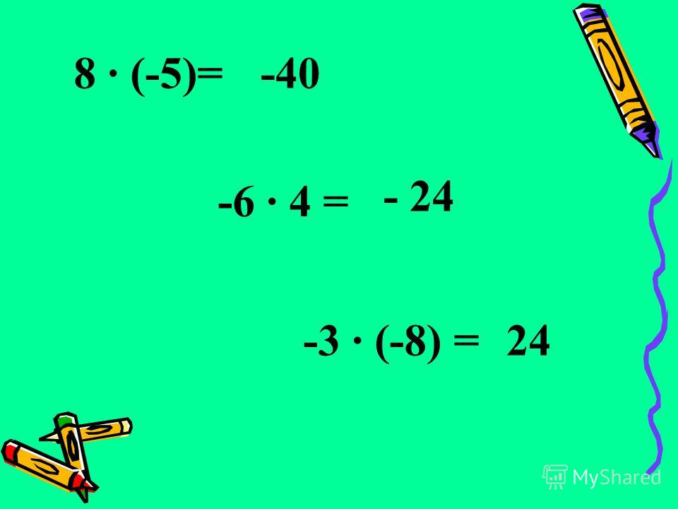 8 · (-5)=-40 -6 · 4 = - 24 -3 · (-8) =24