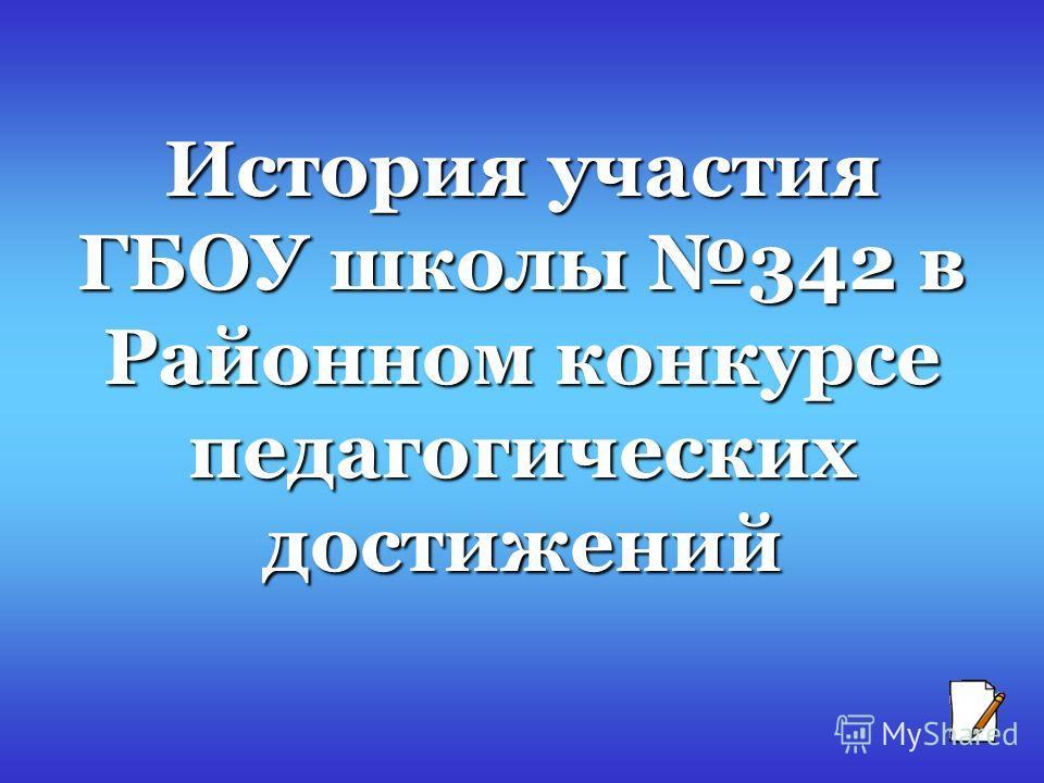 История участия ГБОУ школы 342 в Районном конкурсе педагогических достижений