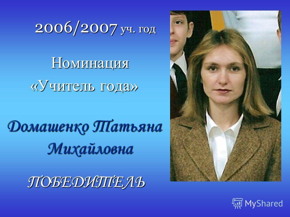 2006/2007 уч. год Номинация Номинация «Учитель года» Домашенко Татьяна Михайловна ПОБЕДИТЕЛЬ