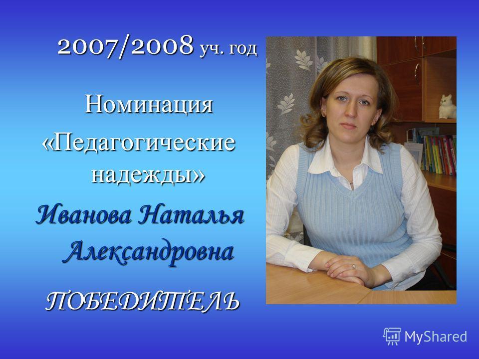 2007/2008 уч. год Номинация Номинация «Педагогические надежды» Иванова Наталья Александровна ПОБЕДИТЕЛЬ