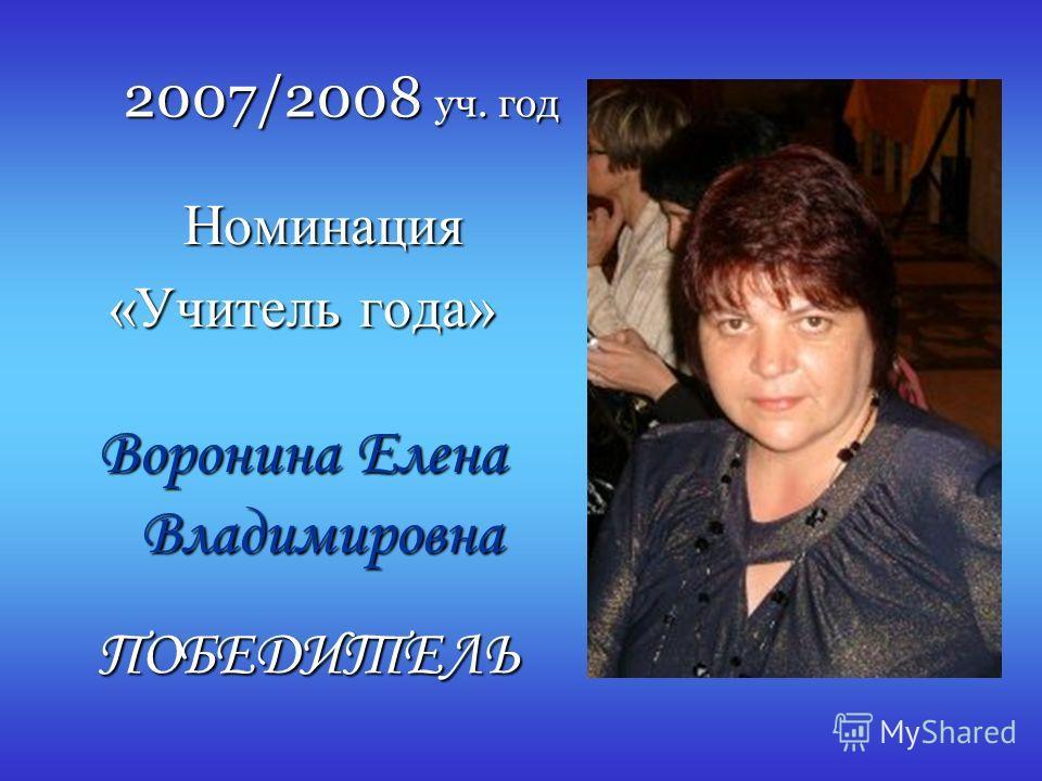 2007/2008 уч. год Номинация Номинация «Учитель года» Воронина Елена Владимировна ПОБЕДИТЕЛЬ