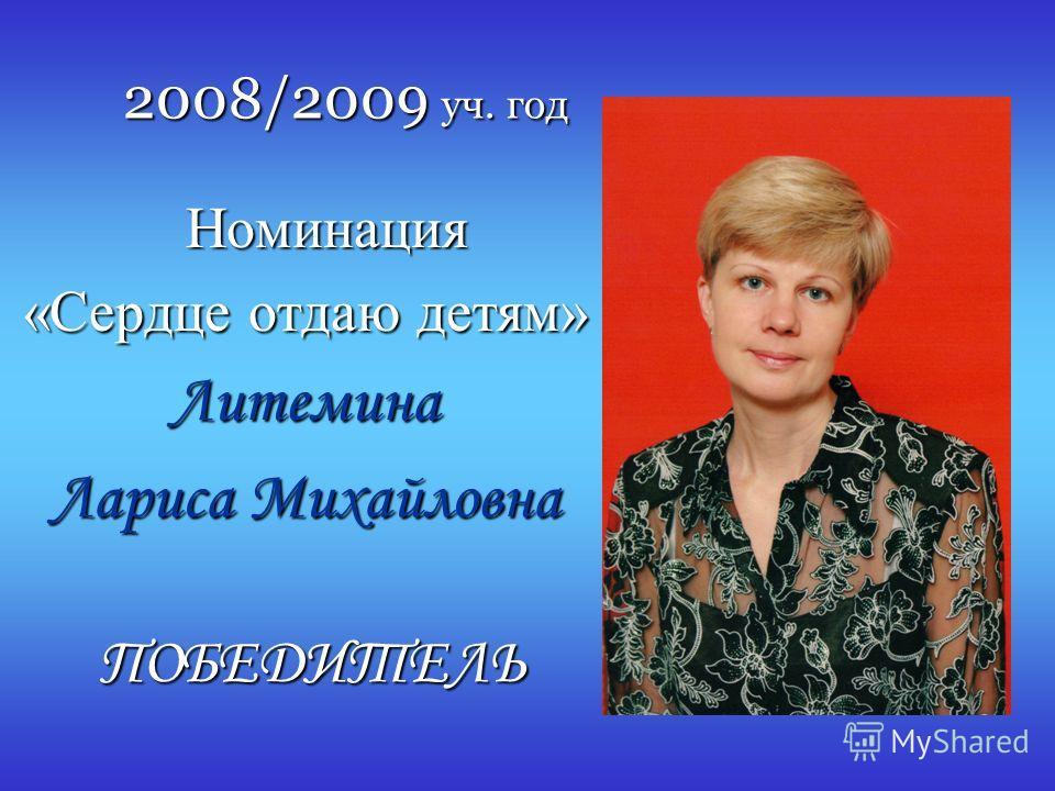 2008/2009 уч. год Номинация Номинация «Сердце отдаю детям» Литемина Лариса Михайловна ПОБЕДИТЕЛЬ