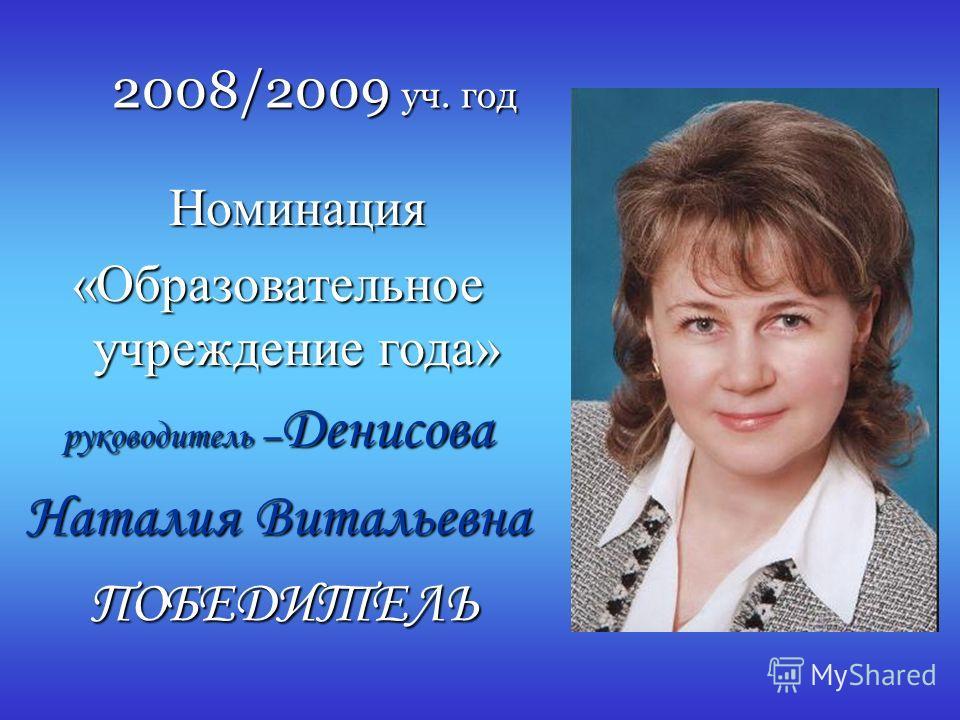 2008/2009 уч. год Номинация Номинация «Образовательное учреждение года» руководитель – Денисова Наталия Витальевна ПОБЕДИТЕЛЬ