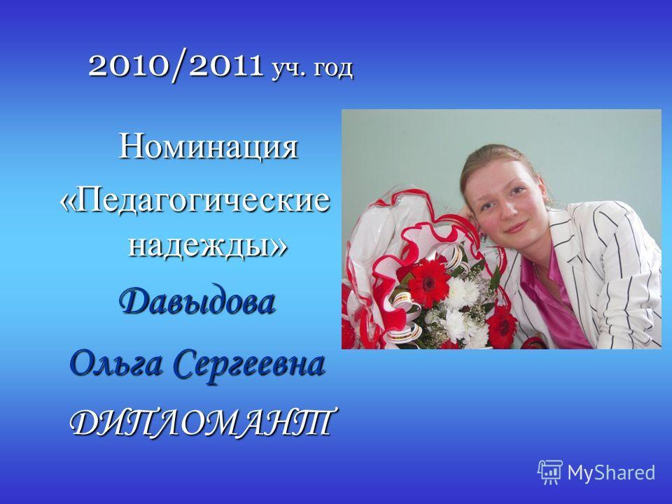 2010/2011 уч. год Номинация Номинация «Педагогические надежды» Давыдова Ольга Сергеевна ДИПЛОМАНТ