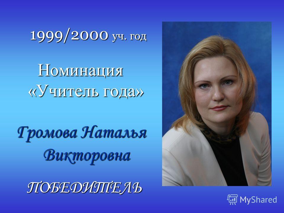 1999/2000 уч. год Номинация «Учитель года» Громова Наталья Викторовна ПОБЕДИТЕЛЬ