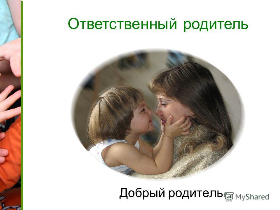 Добрый родитель Ответственный родитель