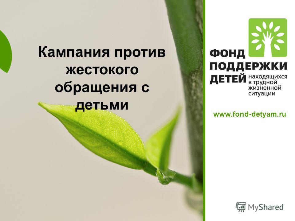 Кампания против жестокого обращения с детьми www.fond-detyam.ru