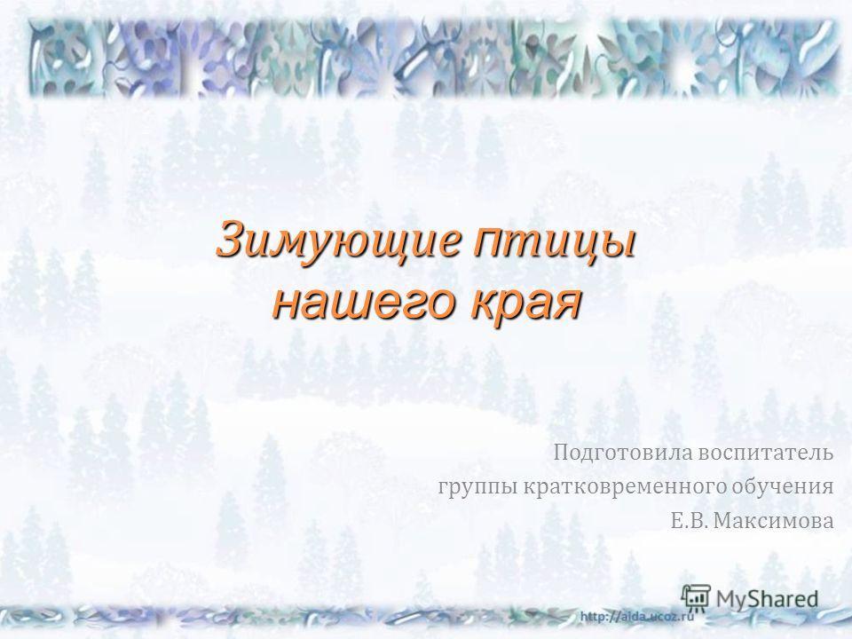 Зимующие п тицы нашего края Подготовила воспитатель группы кратковременного обучения Е. В. Максимова
