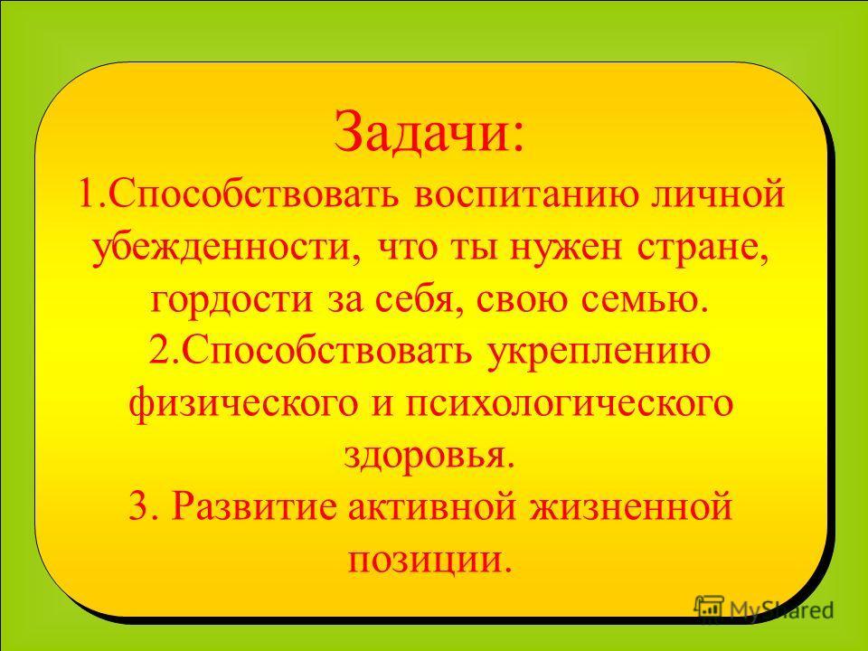 Задачи: 1.Способствовать воспитанию личной убежденности, что ты нужен стране, гордости за себя, свою семью. 2.Способствовать укреплению физического и психологического здоровья. 3. Развитие активной жизненной позиции. Задачи: 1.Способствовать воспитан