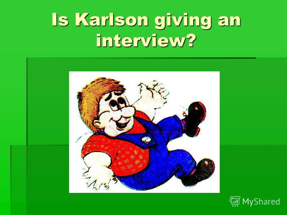 Is Karlson giving an interview?