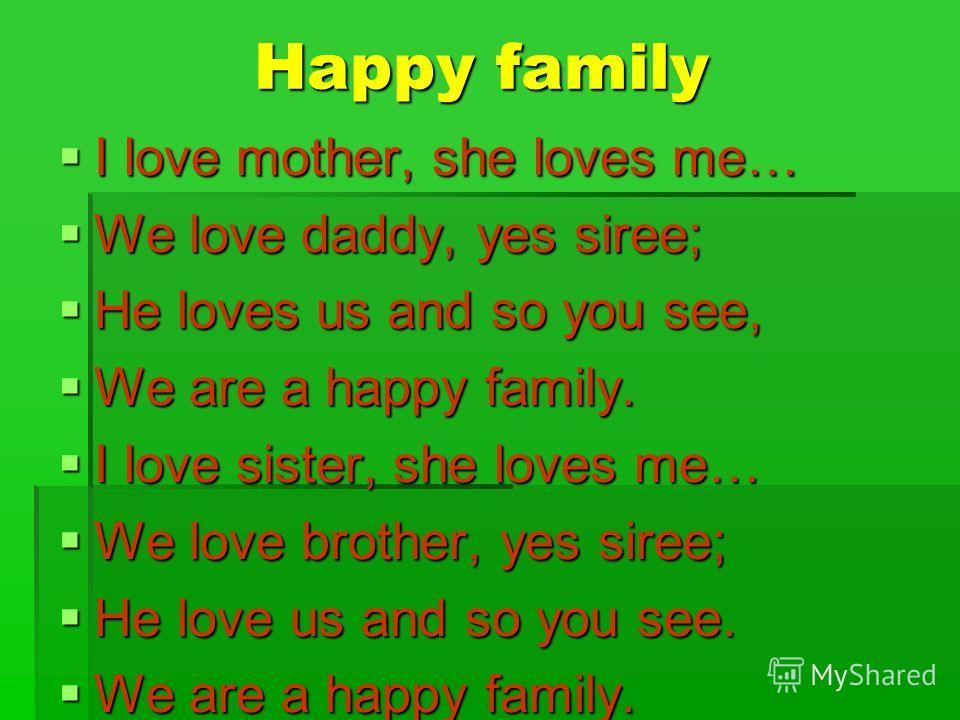 Happy family Happy family I love mother, she loves me… I love mother, she loves me… We love daddy, yes siree; We love daddy, yes siree; He loves us and so you see, He loves us and so you see, We are a happy family. We are a happy family. I love siste