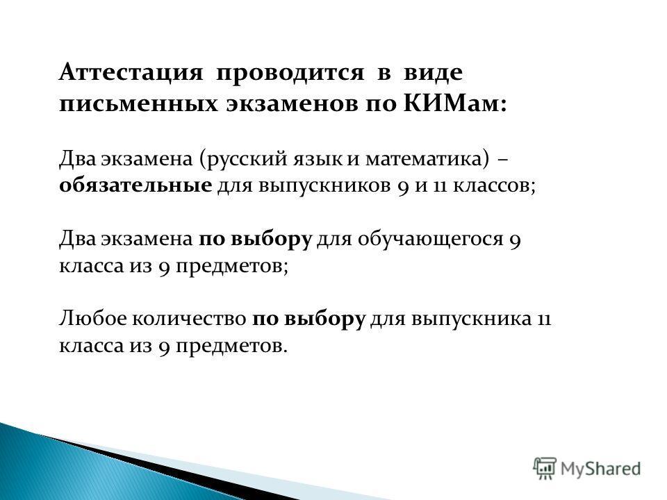 Аттестация проводится в виде письменных экзаменов по КИМам: Два экзамена (русский язык и математика) – обязательные для выпускников 9 и 11 классов; Два экзамена по выбору для обучающегося 9 класса из 9 предметов; Любое количество по выбору для выпуск