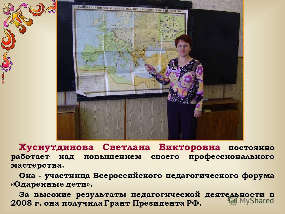 Хуснутдинова Светлана Викторовна постоянно работает над повышением своего профессионального мастерства. Она - участница Всероссийского педагогического форума «Одаренные дети». За высокие результаты педагогической деятельности в 2008 г. она получила Г
