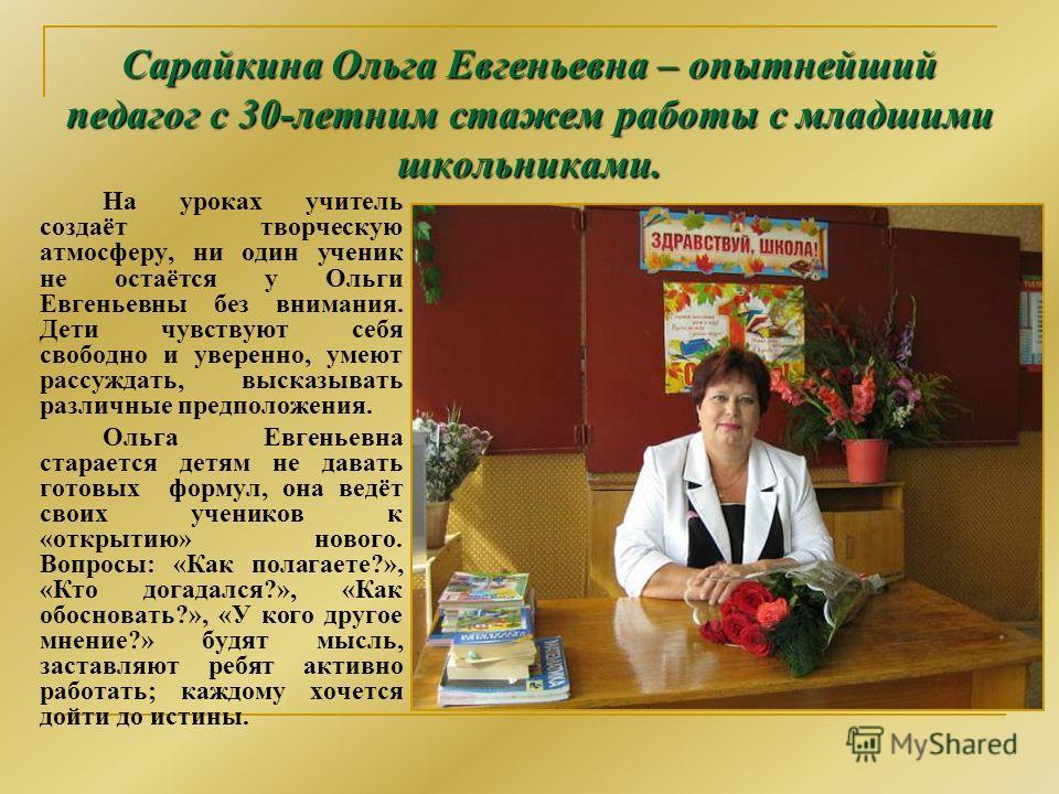 Сарайкина Ольга Евгеньевна – опытнейший педагог с 30-летним стажем работы с младшими школьниками. На уроках учитель создаёт творческую атмосферу, ни один ученик не остаётся у Ольги Евгеньевны без внимания. Дети чувствуют себя свободно и уверенно, уме