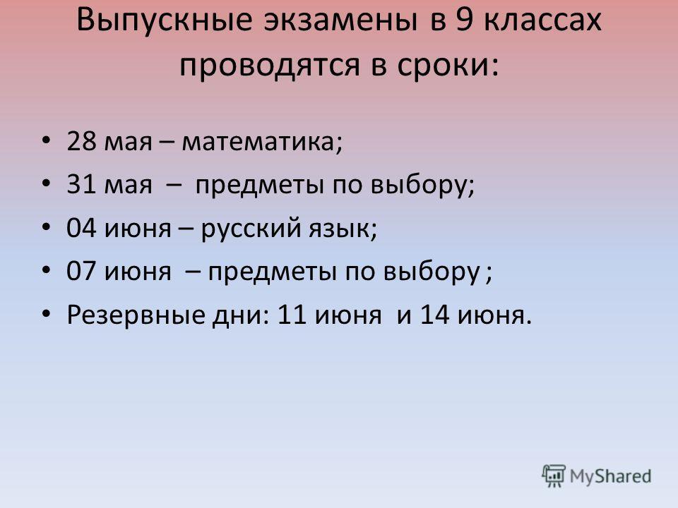 Выпускные экзамены в 9 классах проводятся в сроки: 28 мая – математика; 31 мая – предметы по выбору; 04 июня – русский язык; 07 июня – предметы по выбору ; Резервные дни: 11 июня и 14 июня.
