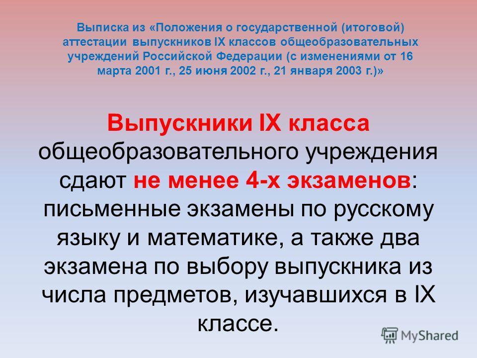 Выпускники IX класса общеобразовательного учреждения сдают не менее 4-х экзаменов: письменные экзамены по русскому языку и математике, а также два экзамена по выбору выпускника из числа предметов, изучавшихся в IX классе. Выписка из «Положения о госу