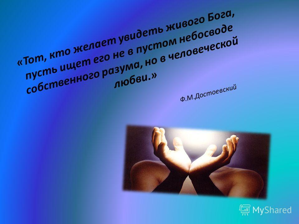 «Тот, кто желает увидеть живого Бога, пусть ищет его не в пустом небосводе собственного разума, но в человеческой любви.» Ф.М.Достоевский