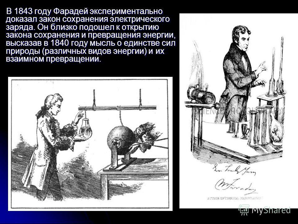В 1843 году Фарадей экспериментально доказал закон сохранения электрического заряда. Он близко подошел к открытию закона сохранения и превращения энергии, высказав в 1840 году мысль о единстве сил природы (различных видов энергии) и их взаимном превр