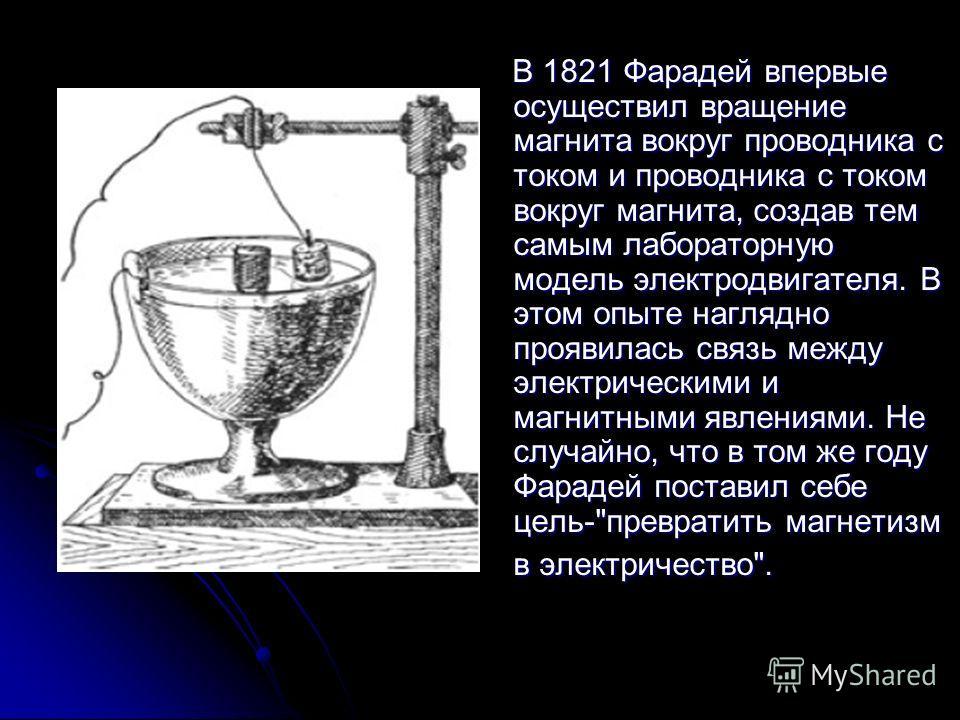 В 1821 Фарадей впервые осуществил вращение магнита вокруг проводника с током и проводника с током вокруг магнита, создав тем самым лабораторную модель электродвигателя. В этом опыте наглядно проявилась связь между электрическими и магнитными явлениям